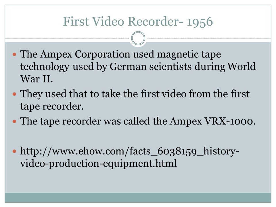 First Video Recorder- 1956 The Ampex Corporation used magnetic tape technology used by German scientists during World War II.