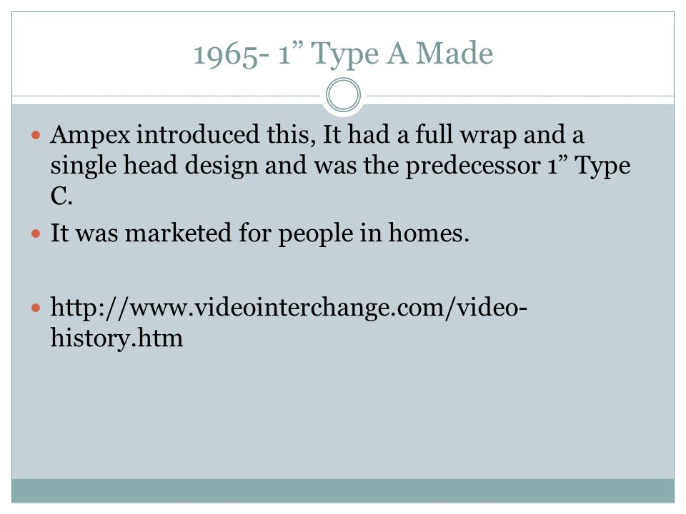 1965- 1 Type A Made Ampex introduced this, It had a full wrap and a single head design and was the predecessor 1 Type C.