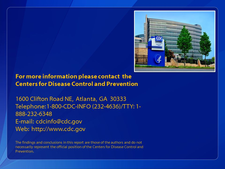 For more information please contact the Centers for Disease Control and Prevention 1600 Clifton Road NE, Atlanta, GA 30333 Telephone: 1-800-CDC-INFO (232-4636)/TTY: 1-888-232-6348 E-mail: cdcinfo@cdc.gov Web: http://www.cdc.gov The findings and conclusions in this report are those of the authors and do not necessarily represent the official position of the Centers for Disease Control and Prevention.