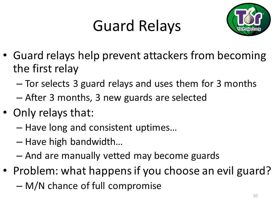 Guard Relays Guard relays help prevent attackers from becoming the first relay. Tor selects 3 guard relays and uses them for 3 months.