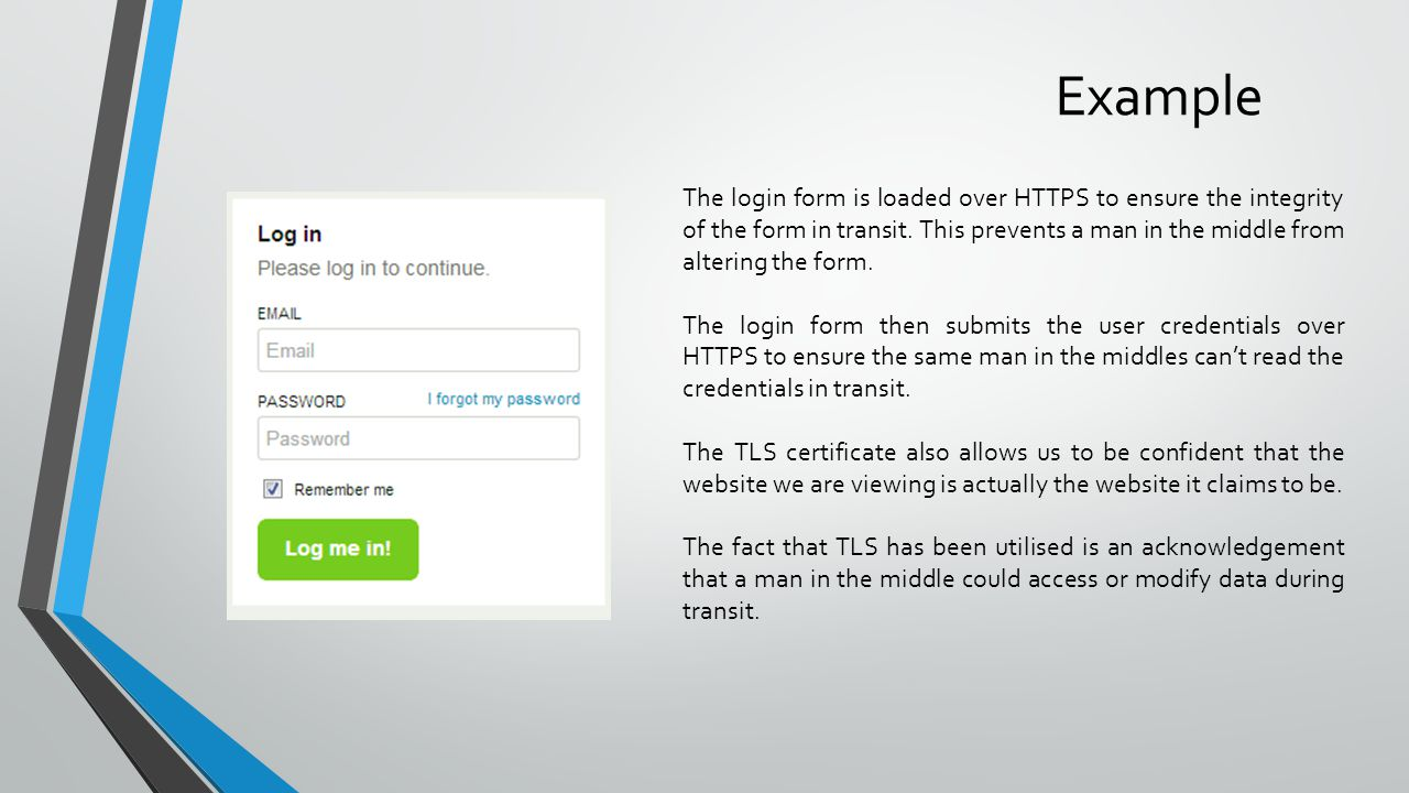 Example The login form is loaded over HTTPS to ensure the integrity of the form in transit. This prevents a man in the middle from altering the form.