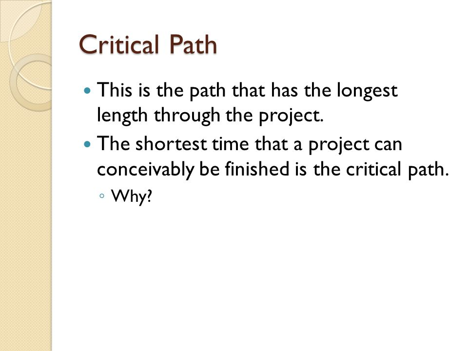 Critical Path This is the path that has the longest length through the project.