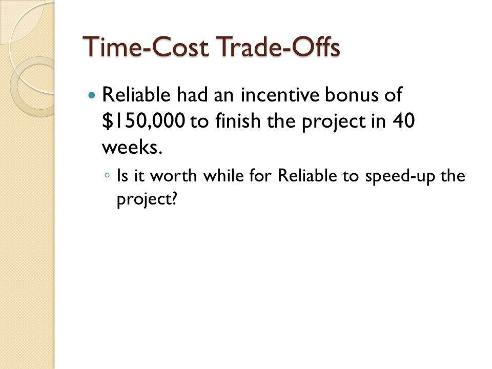 Time-Cost Trade-Offs Reliable had an incentive bonus of $150,000 to finish the project in 40 weeks.
