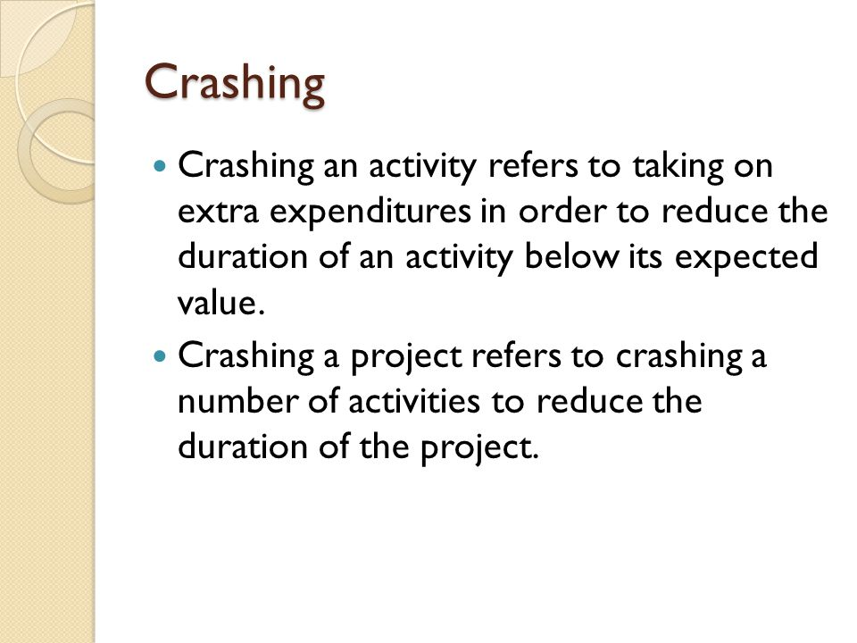 Crashing Crashing an activity refers to taking on extra expenditures in order to reduce the duration of an activity below its expected value.