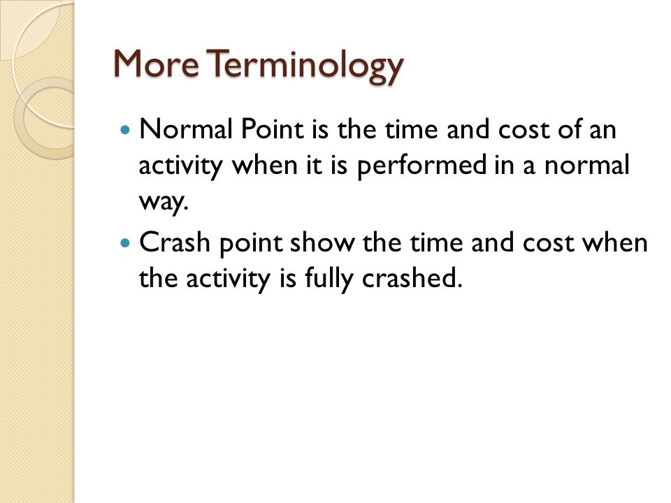 More Terminology Normal Point is the time and cost of an activity when it is performed in a normal way.