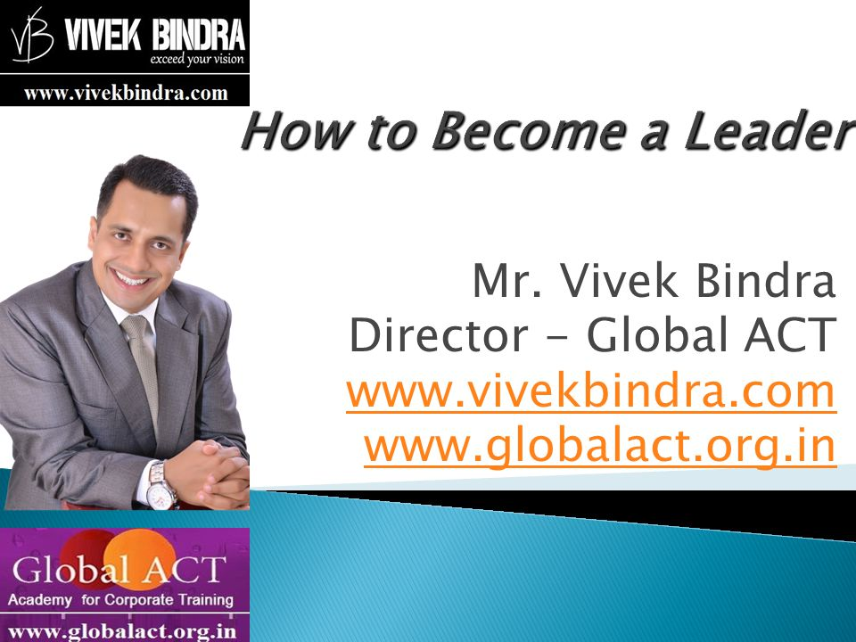 How to Become a Leader Mr. Vivek Bindra Director - Global ACT