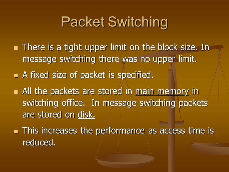 Packet Switching There is a tight upper limit on the block size. In message switching there was no upper limit.