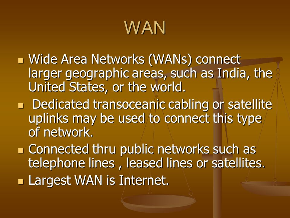 WAN Wide Area Networks (WANs) connect larger geographic areas, such as India, the United States, or the world.