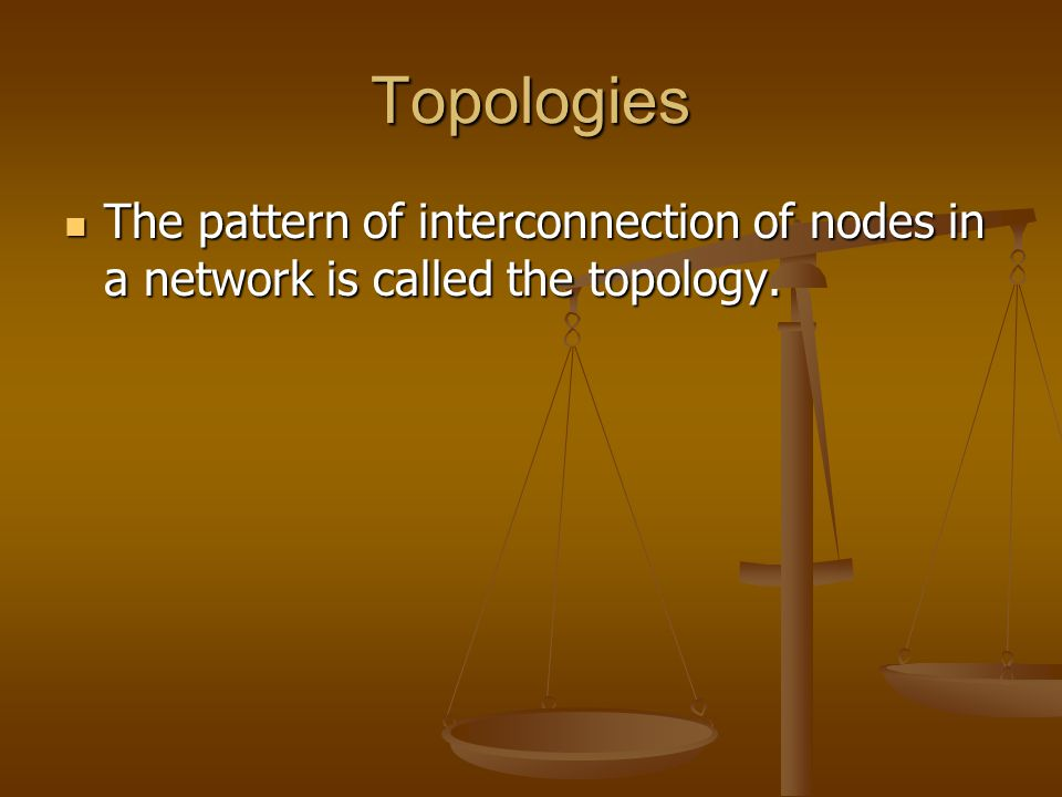 Topologies The pattern of interconnection of nodes in a network is called the topology.
