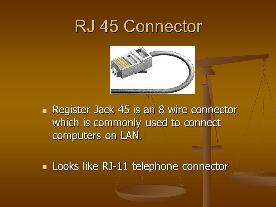 RJ 45 Connector Register Jack 45 is an 8 wire connector which is commonly used to connect computers on LAN.