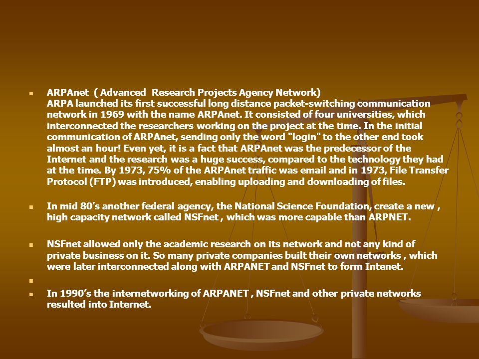 ARPAnet ( Advanced Research Projects Agency Network) ARPA launched its first successful long distance packet-switching communication network in 1969 with the name ARPAnet. It consisted of four universities, which interconnected the researchers working on the project at the time. In the initial communication of ARPAnet, sending only the word login to the other end took almost an hour! Even yet, it is a fact that ARPAnet was the predecessor of the Internet and the research was a huge success, compared to the technology they had at the time. By 1973, 75% of the ARPAnet traffic was email and in 1973, File Transfer Protocol (FTP) was introduced, enabling uploading and downloading of files.