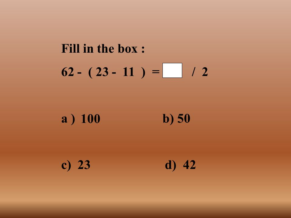 Fill in the box : 62 - ( 23 - 11 ) = / 2. a ) b) 50. c) 23 d) 42.