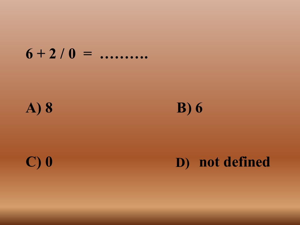 6 + 2 / 0 = ………. A) 8 B) 6. C) 0 not defined.