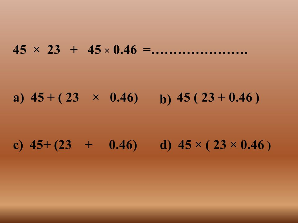 45 × 23 + 45 × 0.46 =…………………. a) 45 + ( 23 × 0.46) 45 ( 23 + 0.46 ) c) 45+ (23 + 0.46) d) 45 × ( 23 × 0.46 )