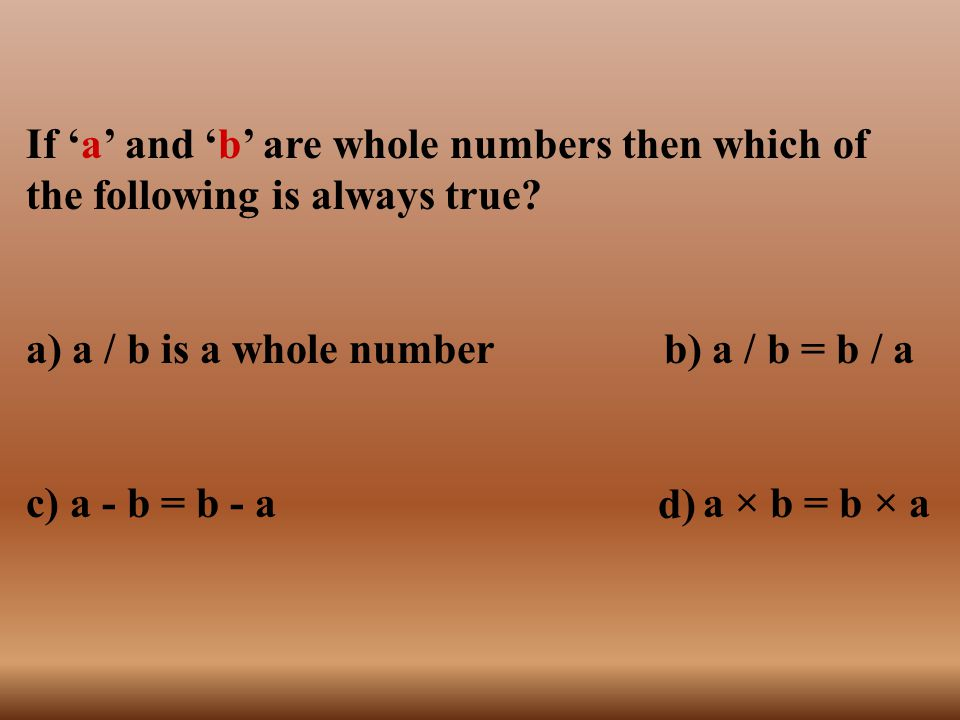 If 'a' and 'b' are whole numbers then which of the following is always true
