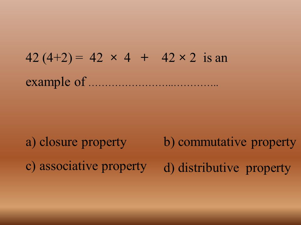 42 (4+2) = 42 × 4 + 42 × 2 is an example of ……………………..………….. a) closure property b) commutative property.