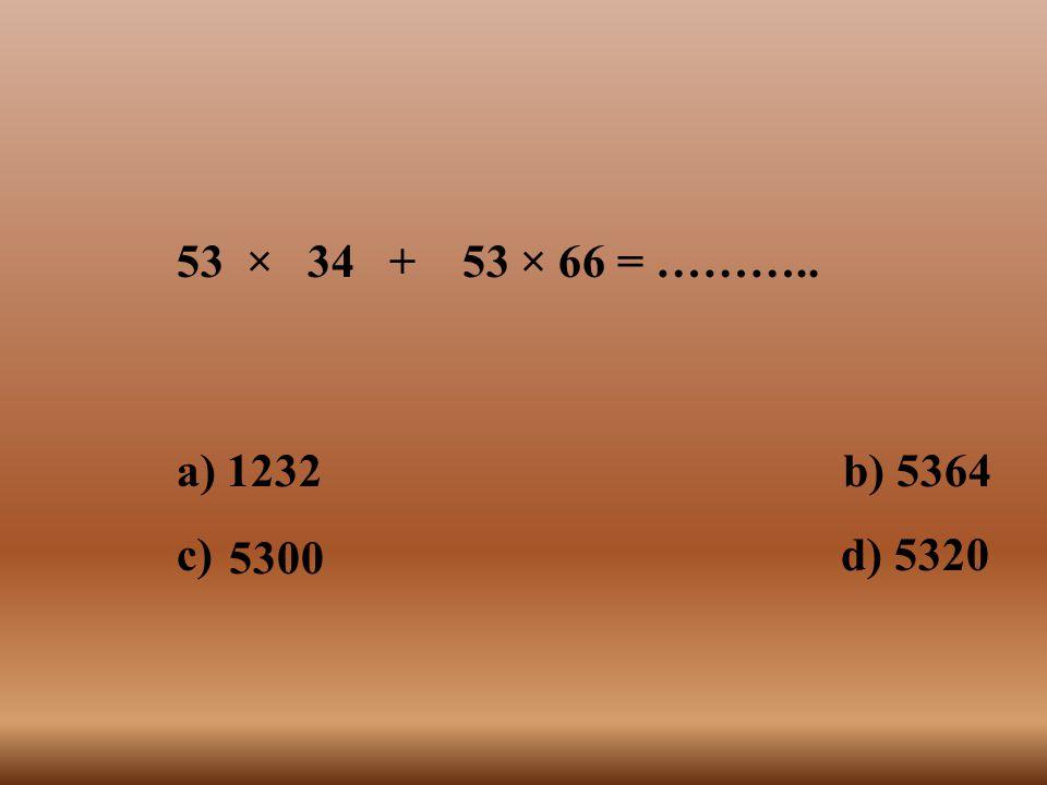 53 × 34 + 53 × 66 = ……….. a) 1232 b) 5364.