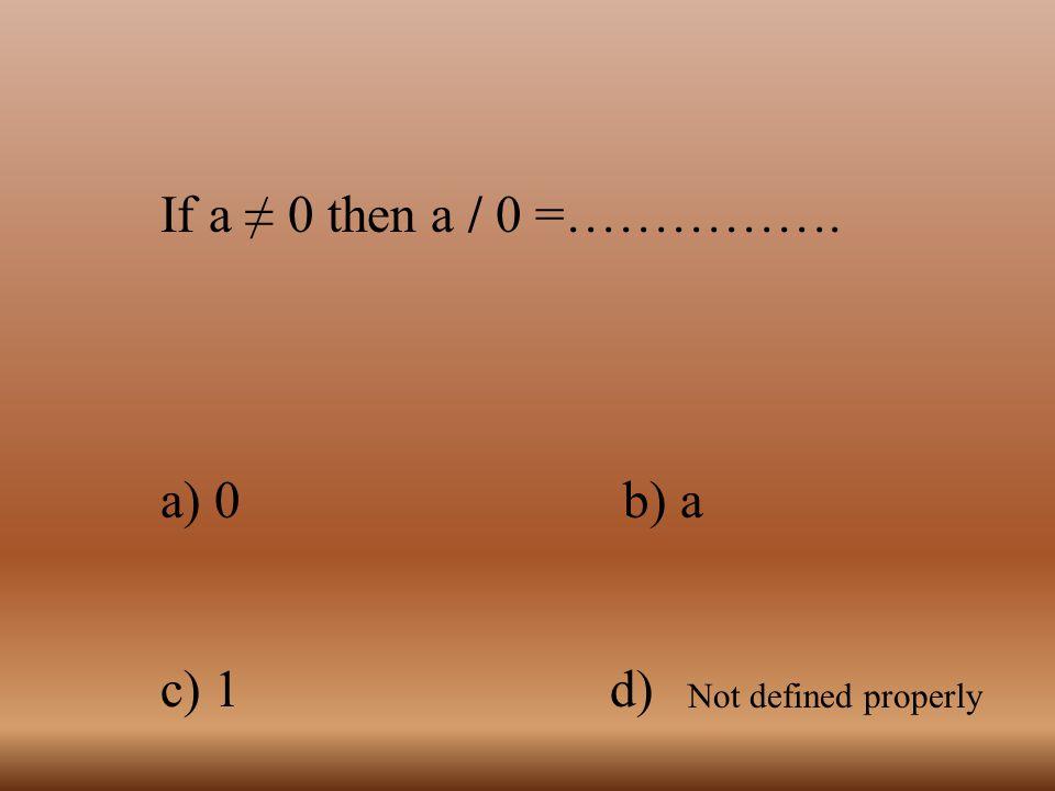 If a ≠ 0 then a / 0 =……………. a) 0 b) a. c) 1 d)