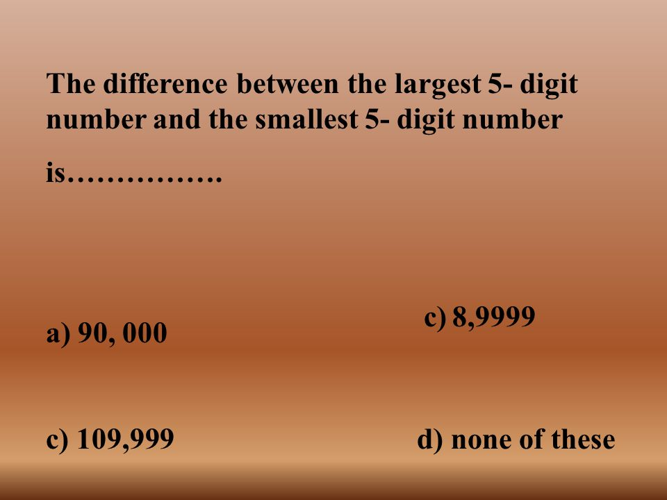 The difference between the largest 5- digit number and the smallest 5- digit number