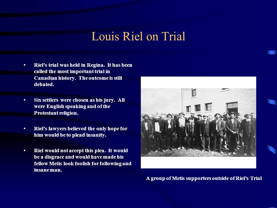 Louis Riel on Trial Riel's trial was held in Regina. It has been called the most important trial in Canadian history. The outcome is still debated.