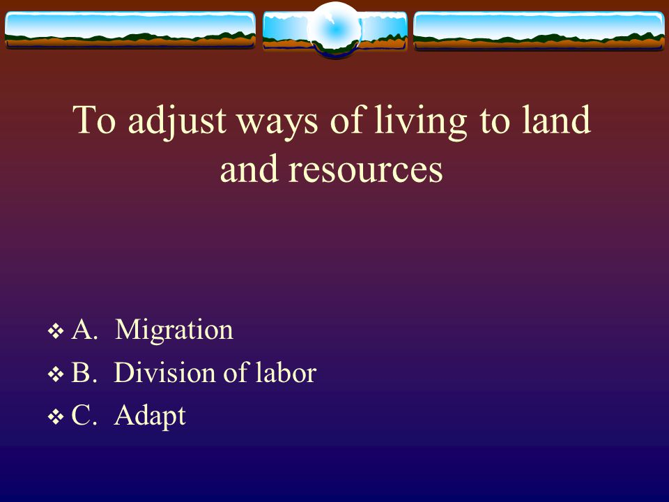To adjust ways of living to land and resources