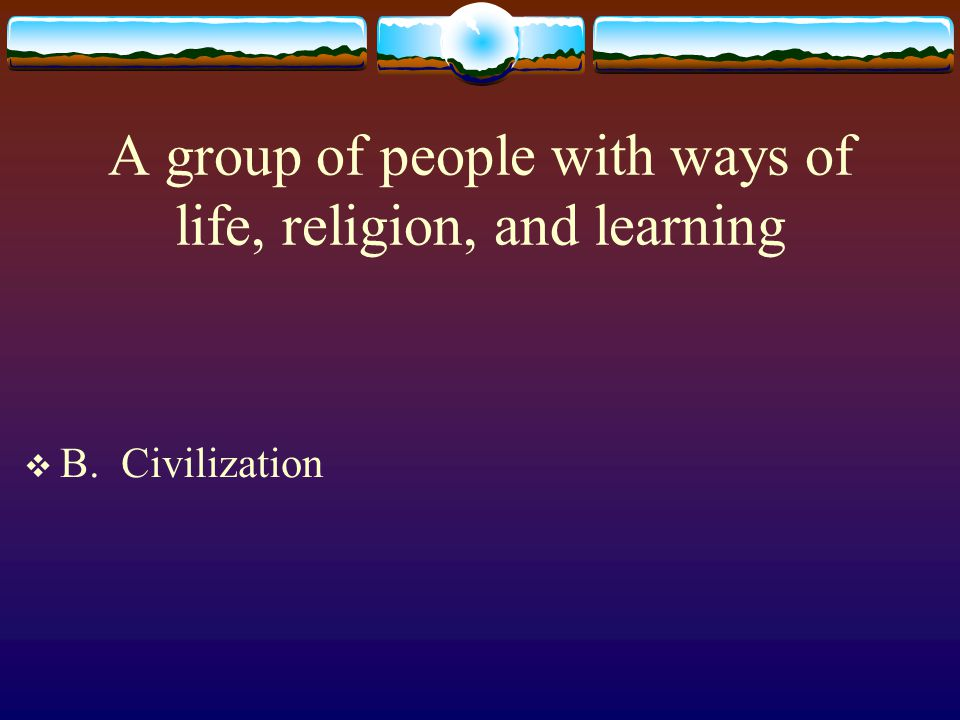 A group of people with ways of life, religion, and learning