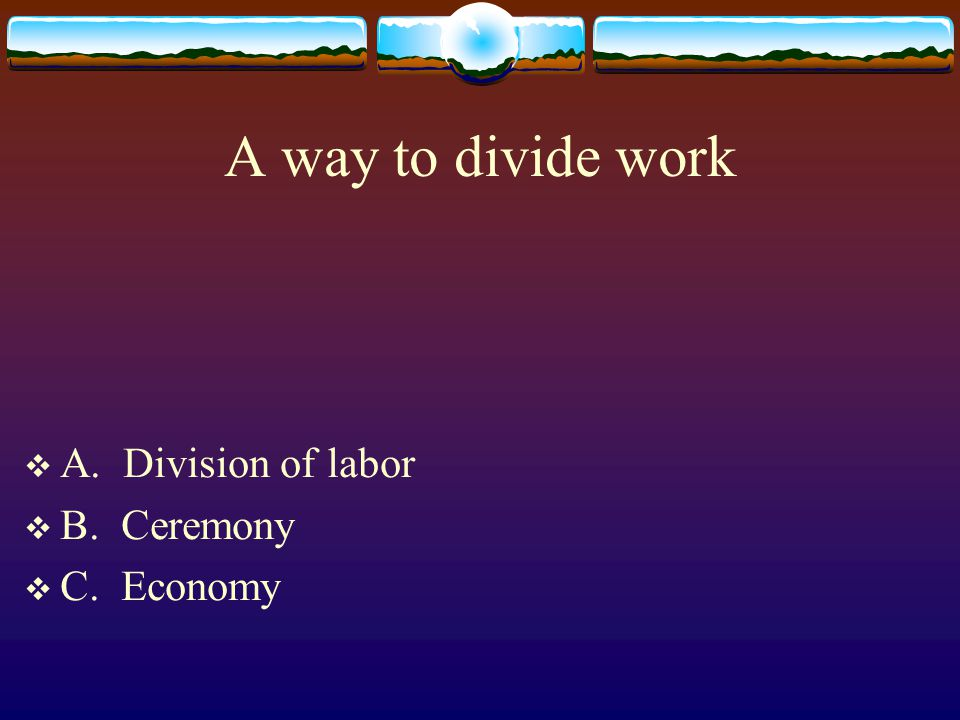 A way to divide work A. Division of labor B. Ceremony C. Economy