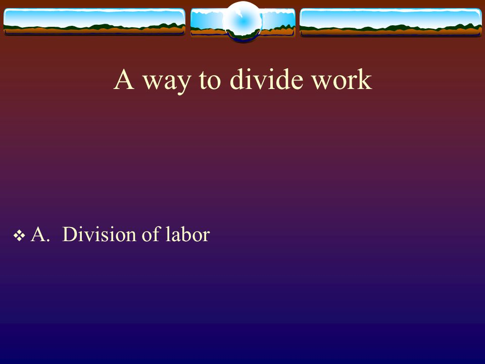 A way to divide work A. Division of labor