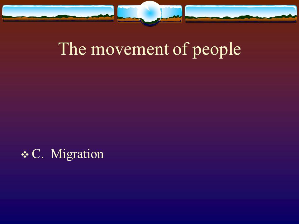 The movement of people C. Migration