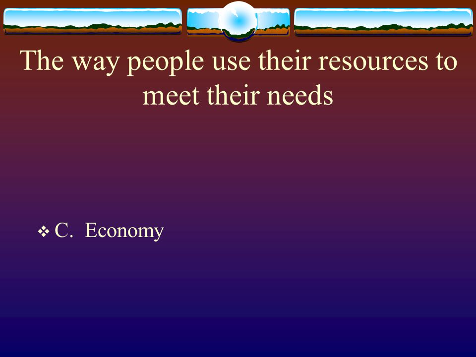 The way people use their resources to meet their needs