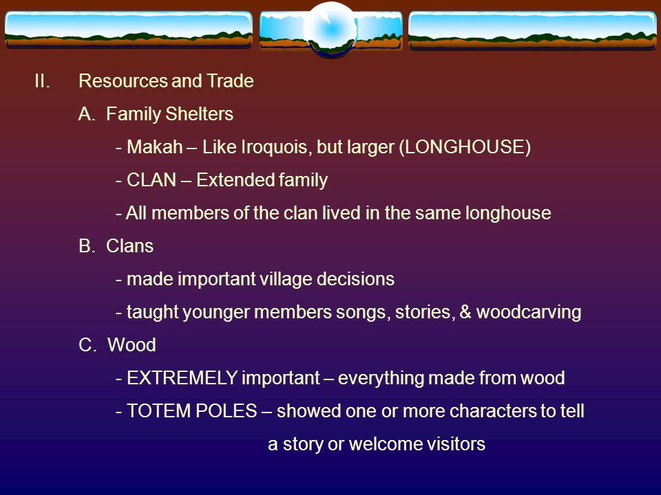 II. Resources and Trade A. Family Shelters. - Makah – Like Iroquois, but larger (LONGHOUSE) - CLAN – Extended family.