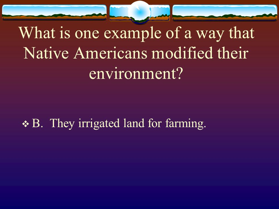 What is one example of a way that Native Americans modified their environment