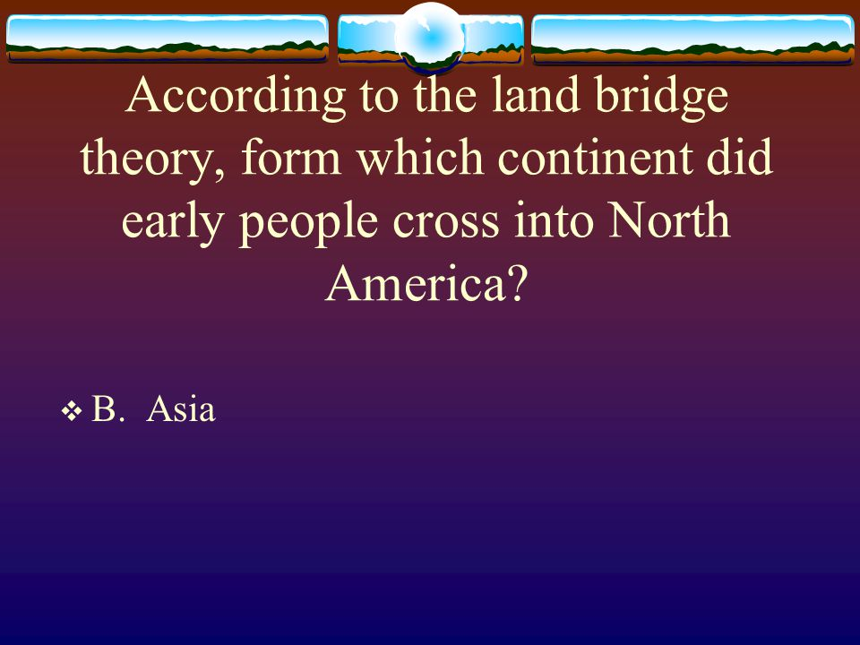 According to the land bridge theory, form which continent did early people cross into North America