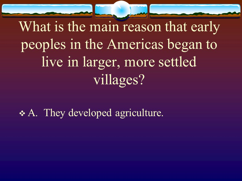 What is the main reason that early peoples in the Americas began to live in larger, more settled villages