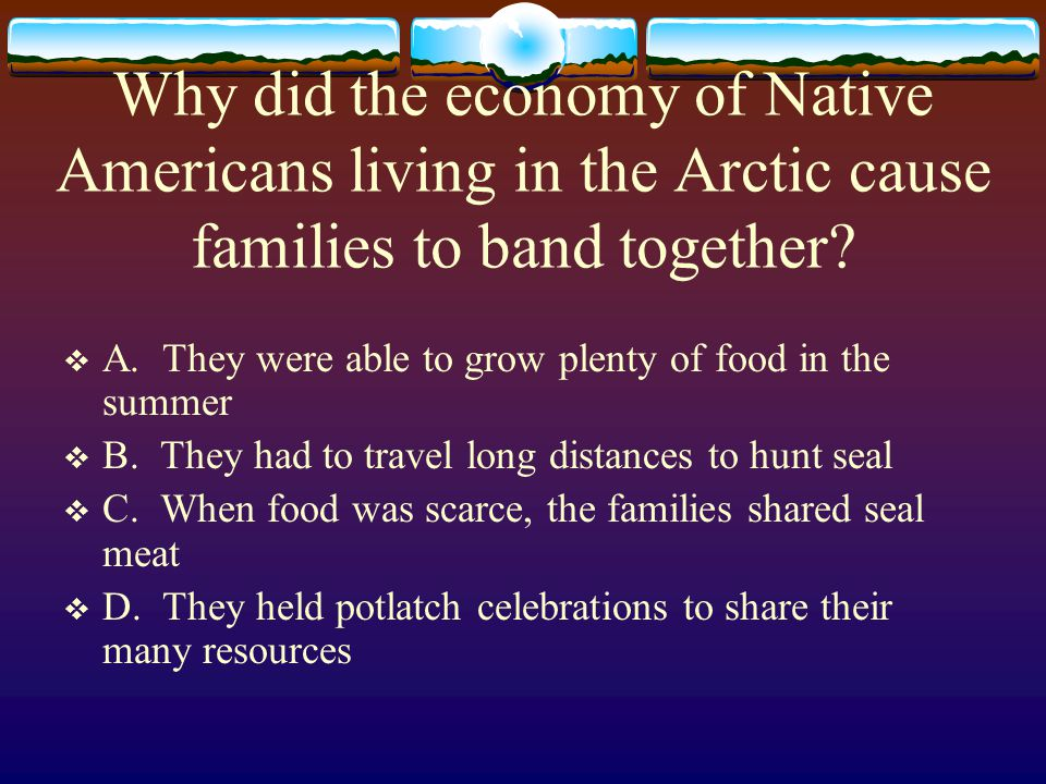 Why did the economy of Native Americans living in the Arctic cause families to band together