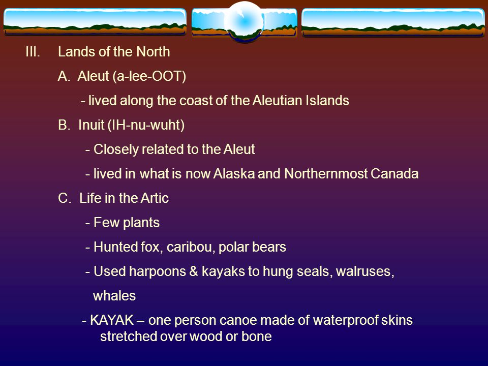 Lands of the North A. Aleut (a-lee-OOT) - lived along the coast of the Aleutian Islands. B. Inuit (IH-nu-wuht)