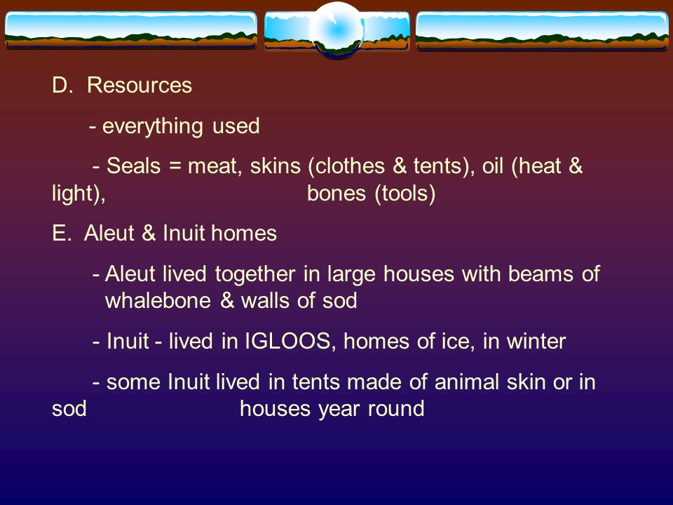 D. Resources - everything used. - Seals = meat, skins (clothes & tents), oil (heat & light), bones (tools)