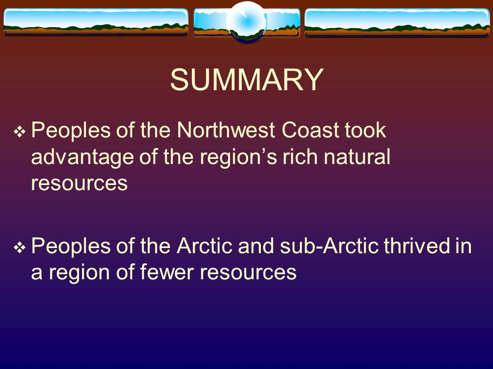 SUMMARY Peoples of the Northwest Coast took advantage of the region's rich natural resources.
