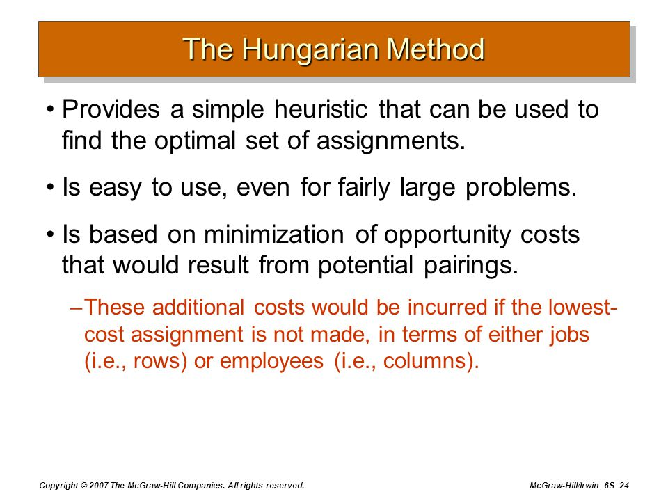 The Hungarian Method Provides a simple heuristic that can be used to find the optimal set of assignments.