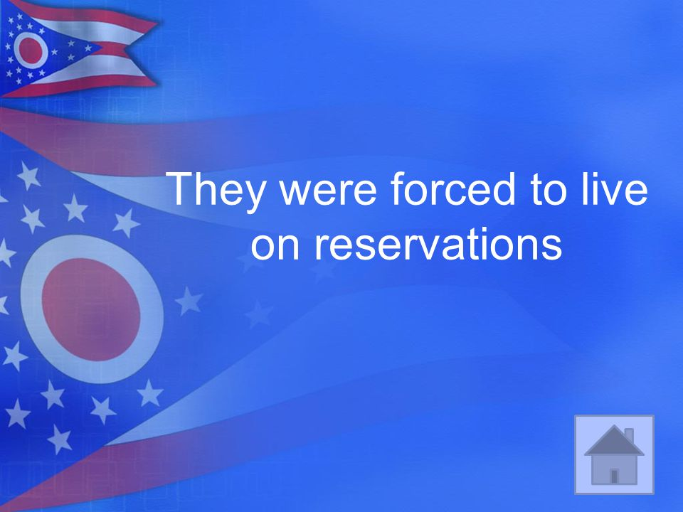 They were forced to live on reservations