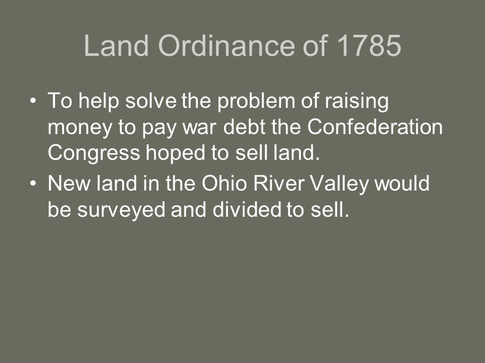 Land Ordinance of 1785 To help solve the problem of raising money to pay war debt the Confederation Congress hoped to sell land.