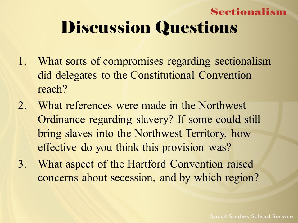 Discussion Questions What sorts of compromises regarding sectionalism did delegates to the Constitutional Convention reach