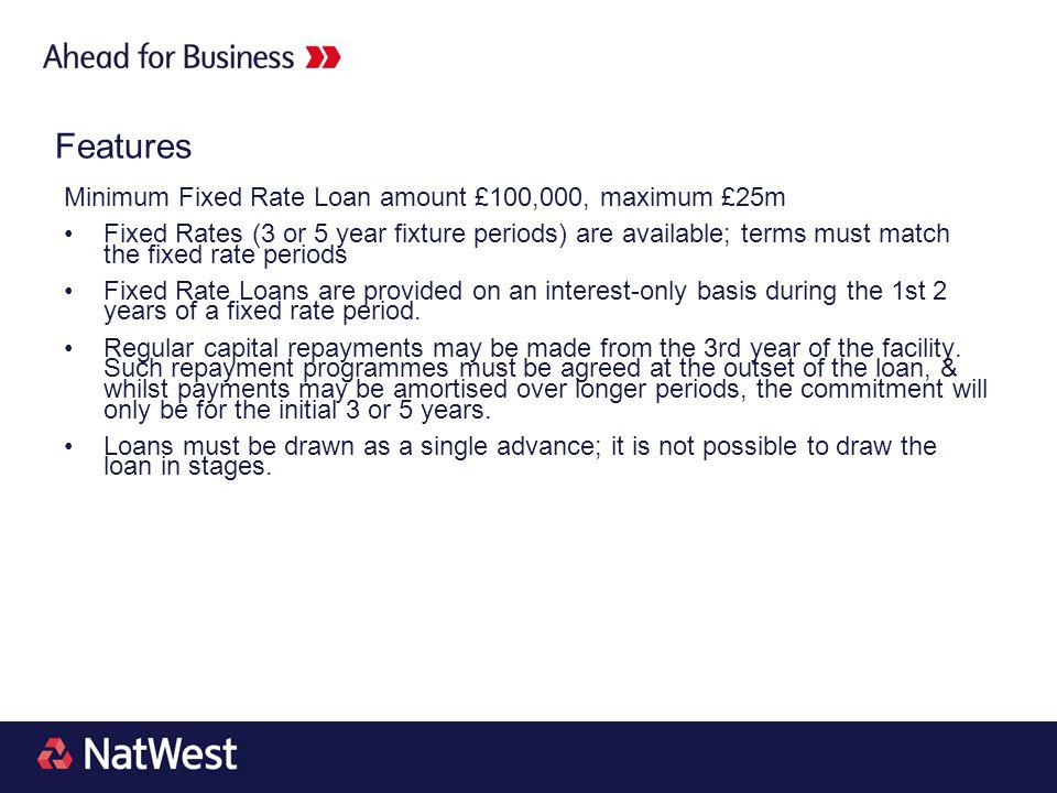 Features Minimum Fixed Rate Loan amount £100,000, maximum £25m