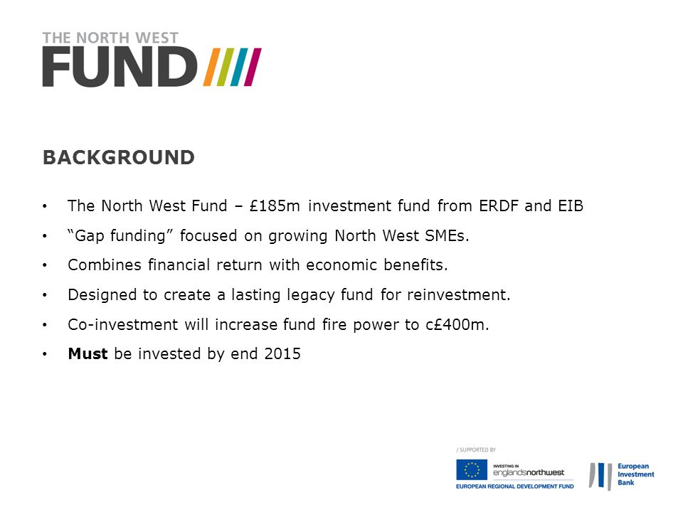 Background The North West Fund – £185m investment fund from ERDF and EIB. Gap funding focused on growing North West SMEs.
