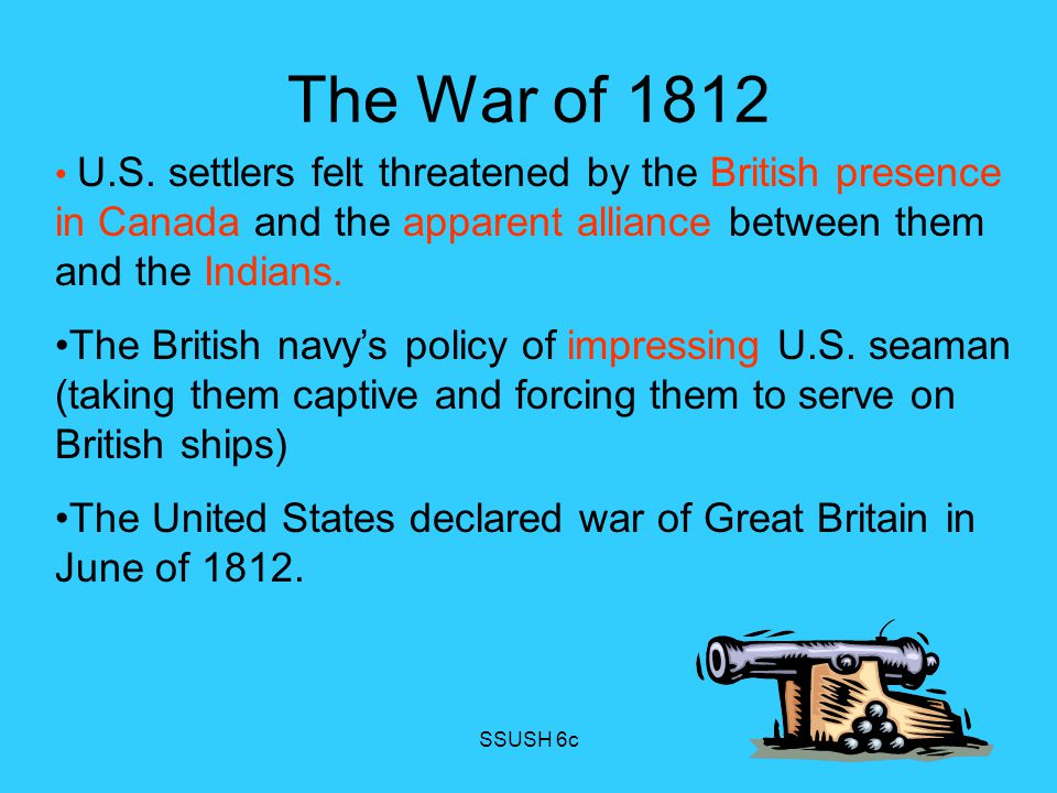 The War of 1812 U.S. settlers felt threatened by the British presence in Canada and the apparent alliance between them and the Indians.