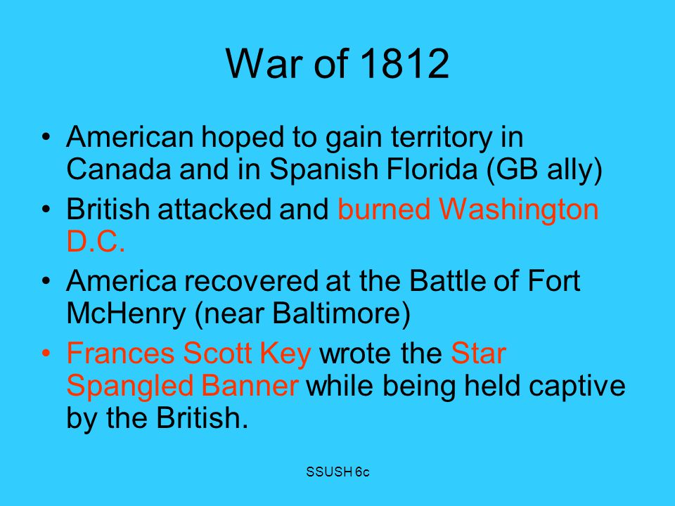 War of 1812 American hoped to gain territory in Canada and in Spanish Florida (GB ally) British attacked and burned Washington D.C.