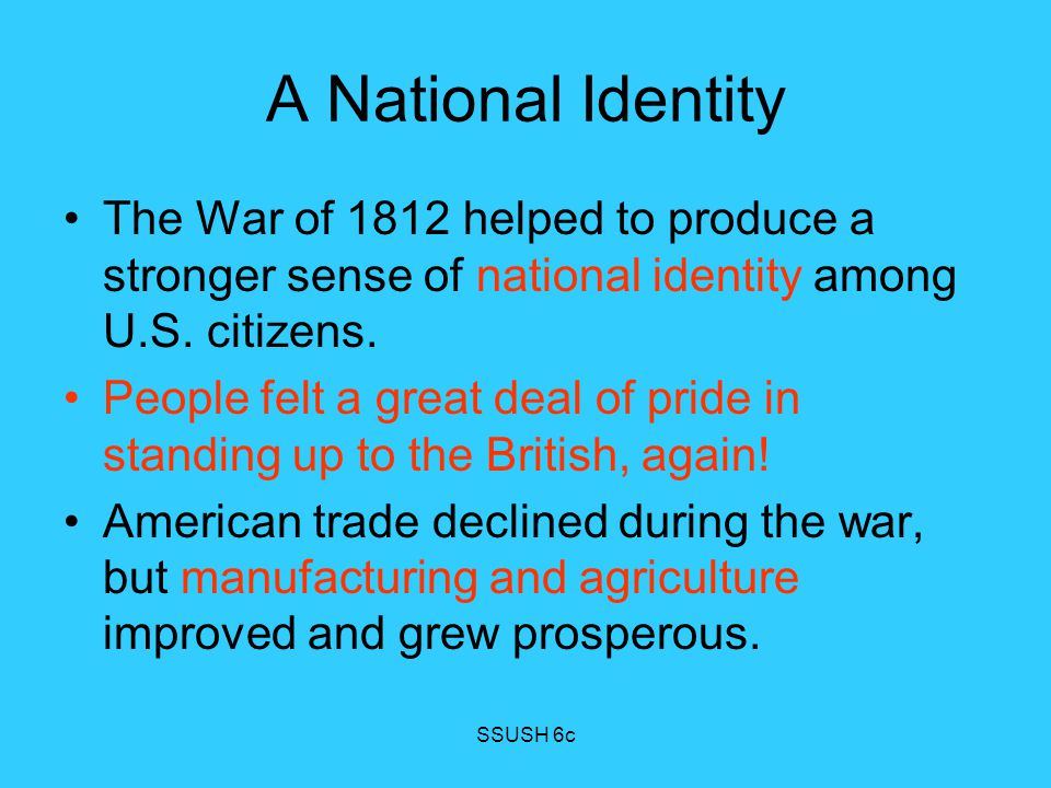 A National Identity The War of 1812 helped to produce a stronger sense of national identity among U.S. citizens.