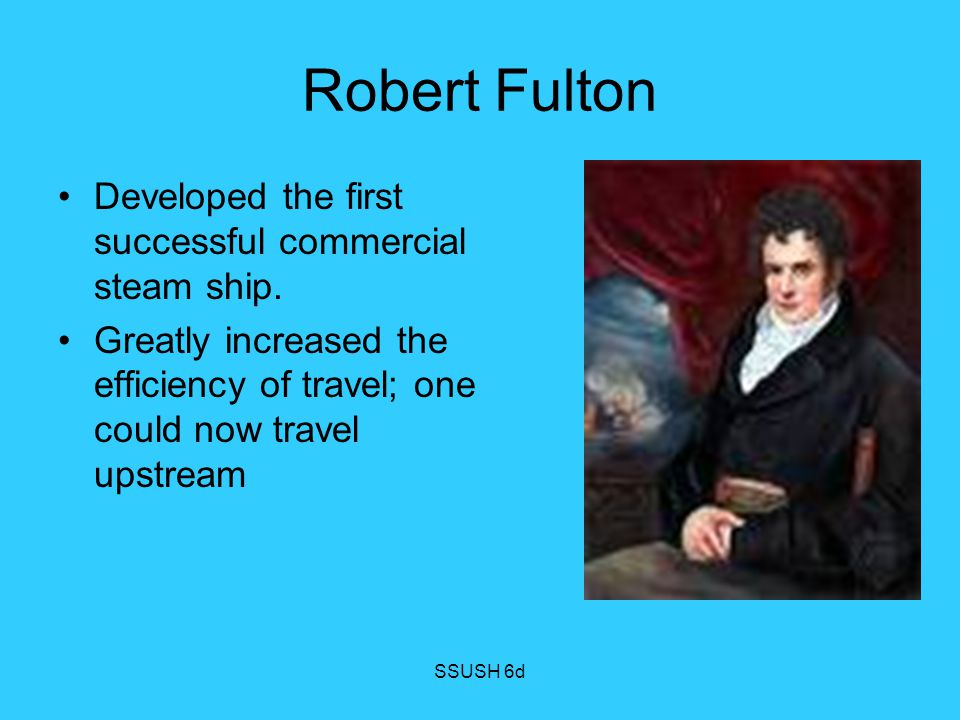Robert Fulton Developed the first successful commercial steam ship.
