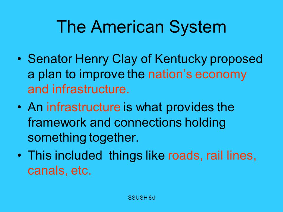 The American System Senator Henry Clay of Kentucky proposed a plan to improve the nation's economy and infrastructure.