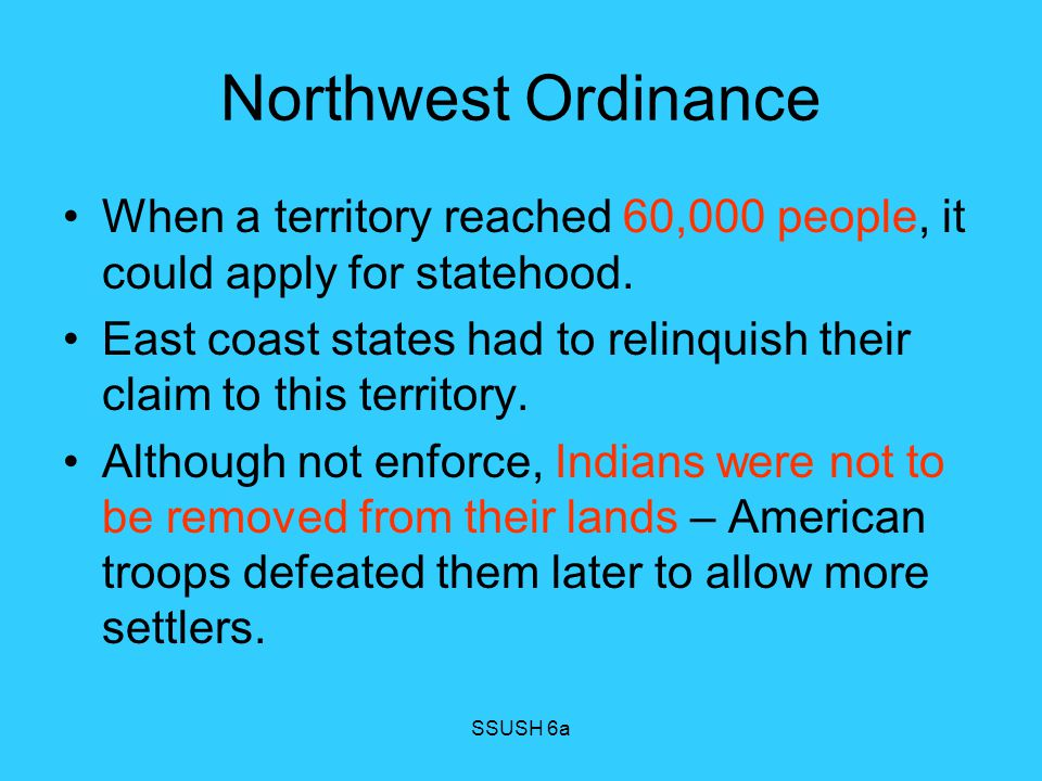 Northwest Ordinance When a territory reached 60,000 people, it could apply for statehood.